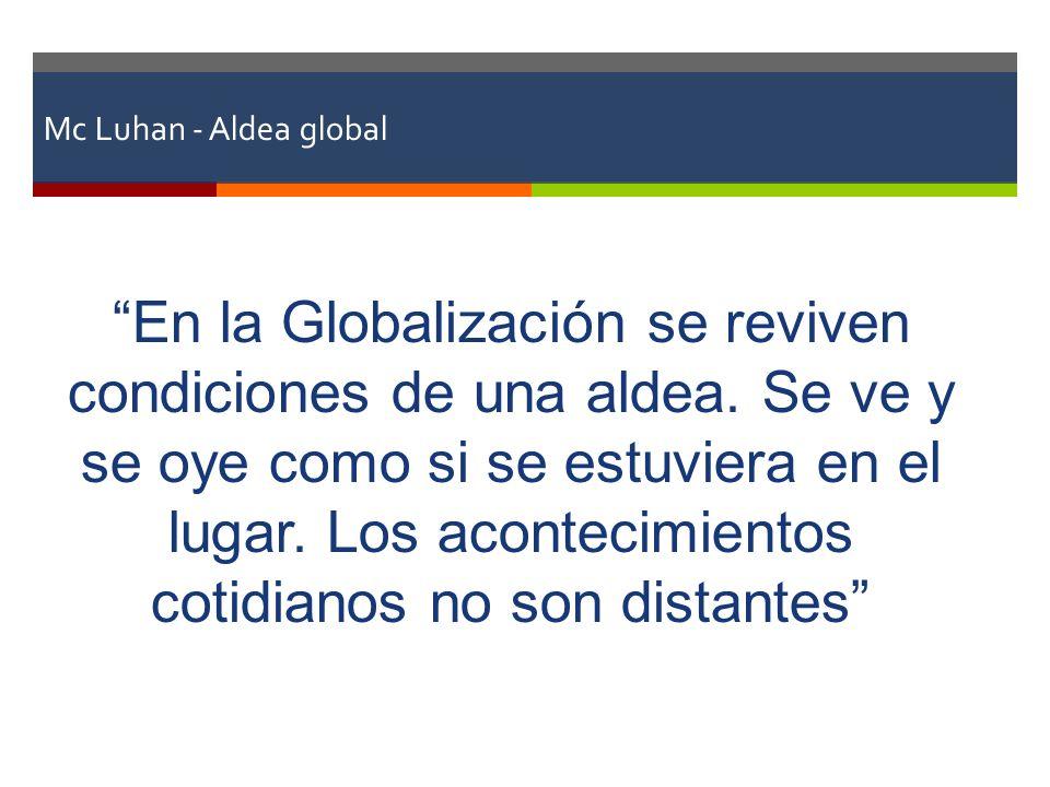 Mc Luhan - Aldea global En la Globalización se reviven condiciones de una aldea. Se ve y se oye como si se estuviera en el lugar. Los acontecimientos