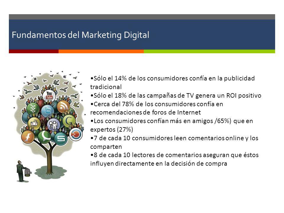 Fundamentos del Marketing Digital Sólo el 14% de los consumidores confía en la publicidad tradicional Sólo el 18% de las campañas de TV genera un ROI positivo Cerca del 78% de los consumidores confía en recomendaciones de foros de Internet Los consumidores confían más en amigos /65%) que en expertos (27%) 7 de cada 10 consumidores leen comentarios online y los comparten 8 de cada 10 lectores de comentarios aseguran que éstos influyen directamente en la decisión de compra