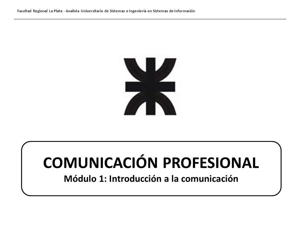 Facultad Regional La Plata - Analista Universitario de Sistemas e Ingeniería en Sistemas de Información COMUNICACIÓN PROFESIONAL Módulo 1: Introducció