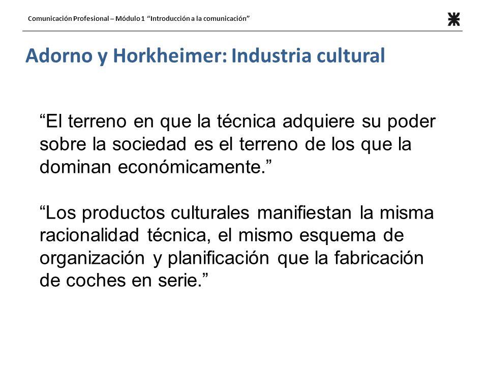 Adorno y Horkheimer: Industria cultural El terreno en que la técnica adquiere su poder sobre la sociedad es el terreno de los que la dominan económica