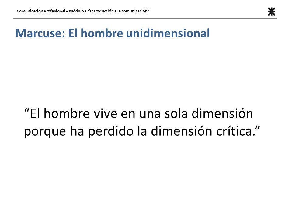 Comunicación Profesional – Módulo 1 Introducción a la comunicación Marcuse: El hombre unidimensional El hombre vive en una sola dimensión porque ha pe