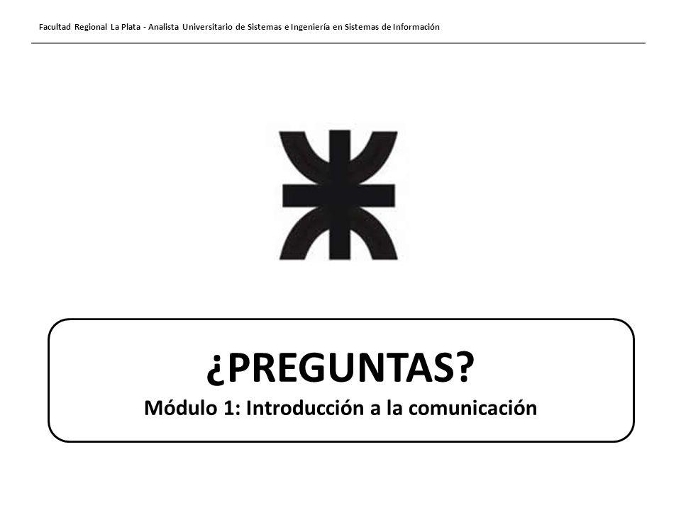 Facultad Regional La Plata - Analista Universitario de Sistemas e Ingeniería en Sistemas de Información ¿PREGUNTAS? Módulo 1: Introducción a la comuni