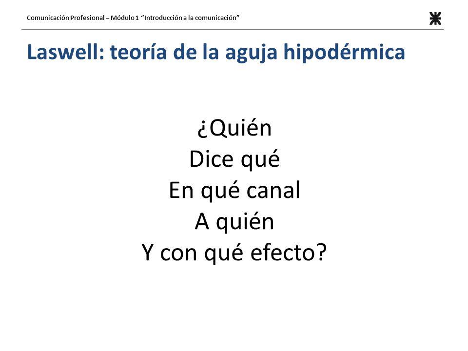 Laswell: teoría de la aguja hipodérmica ¿Quién Dice qué En qué canal A quién Y con qué efecto? Comunicación Profesional – Módulo 1 Introducción a la c