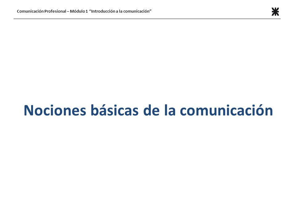 Nociones básicas de la comunicación Comunicación Profesional – Módulo 1 Introducción a la comunicación