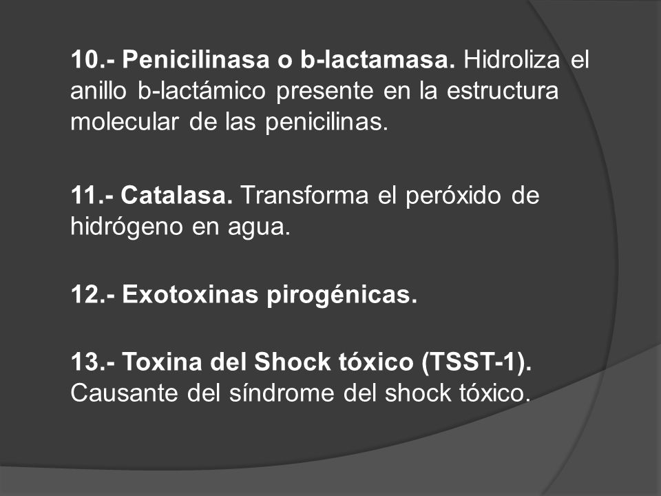 10.- Penicilinasa o b-lactamasa. Hidroliza el anillo b-lactámico presente en la estructura molecular de las penicilinas. 11.- Catalasa. Transforma el