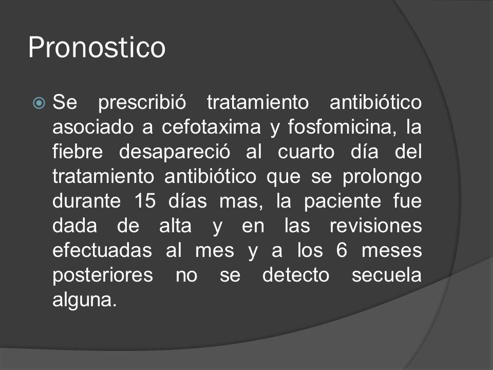Pronostico Se prescribió tratamiento antibiótico asociado a cefotaxima y fosfomicina, la fiebre desapareció al cuarto día del tratamiento antibiótico