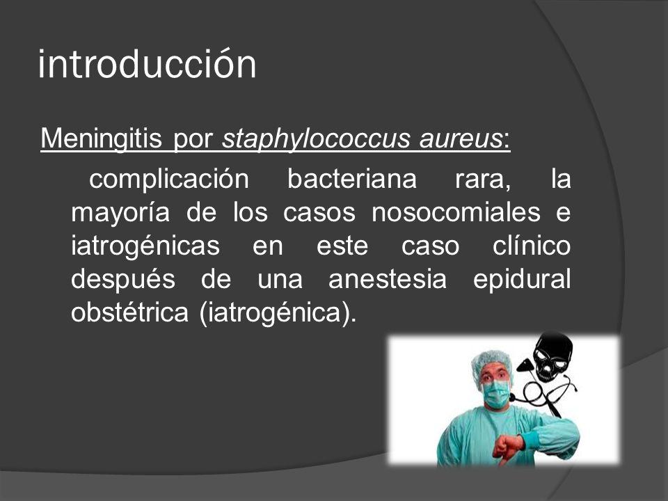 introducción Meningitis por staphylococcus aureus: complicación bacteriana rara, la mayoría de los casos nosocomiales e iatrogénicas en este caso clín