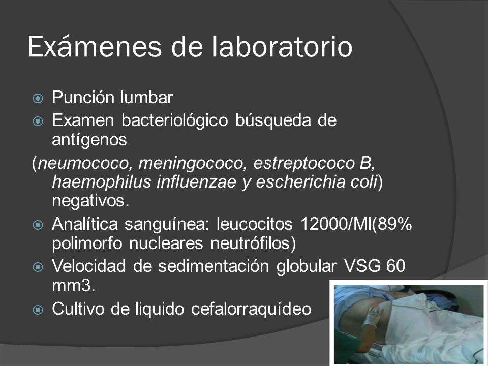 Exámenes de laboratorio Punción lumbar Examen bacteriológico búsqueda de antígenos (neumococo, meningococo, estreptococo B, haemophilus influenzae y e