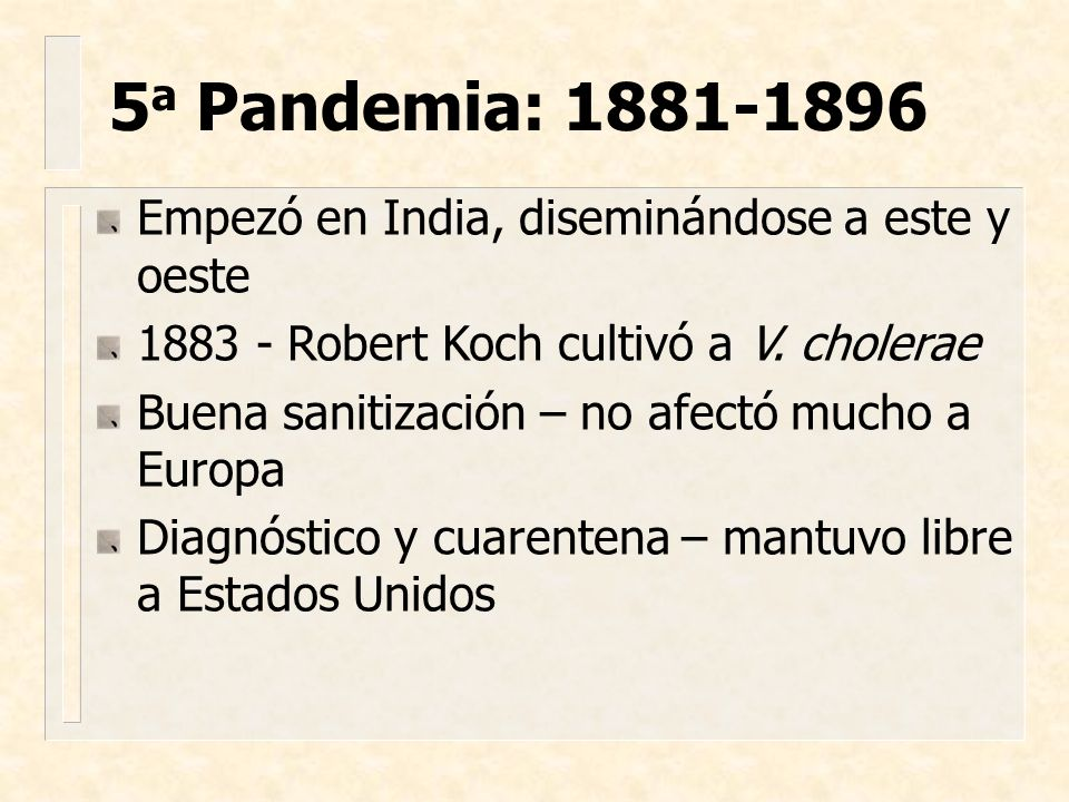 Empezó en India, diseminándose a este y oeste 1883 - Robert Koch cultivó a V. cholerae Buena sanitización – no afectó mucho a Europa Diagnóstico y cua