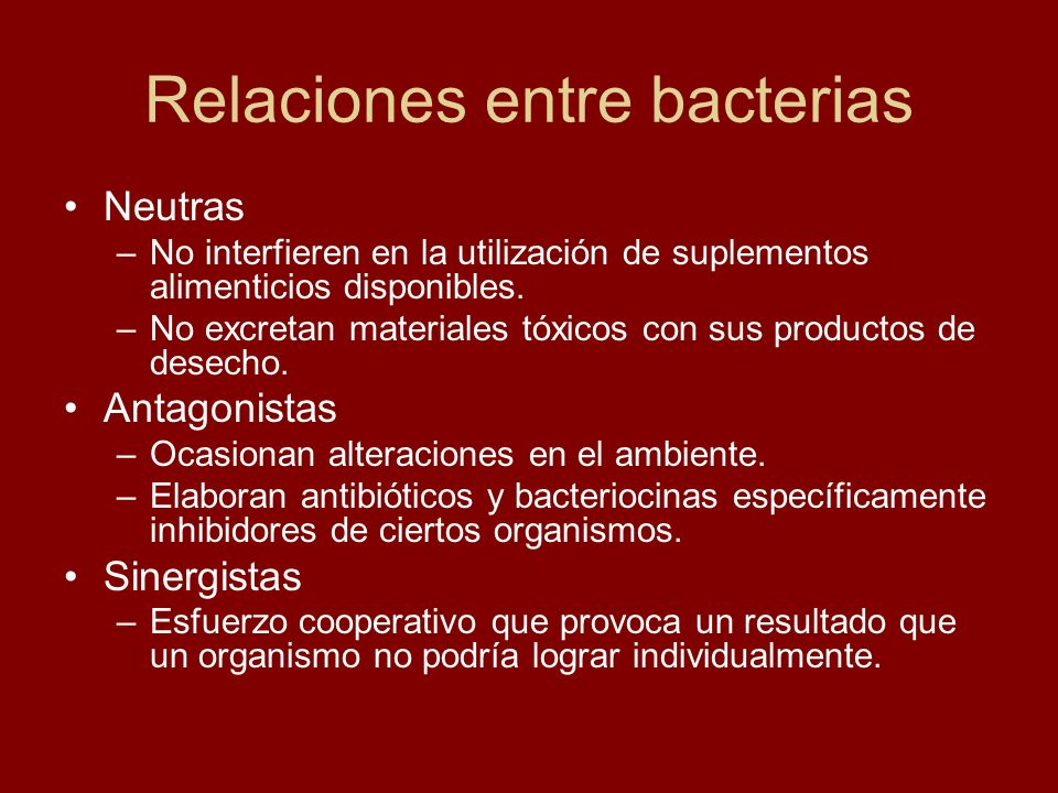 Relaciones entre bacterias Neutras –No interfieren en la utilización de suplementos alimenticios disponibles. –No excretan materiales tóxicos con sus