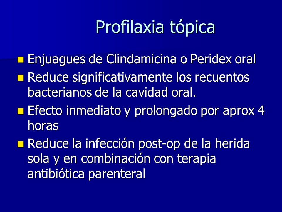 Profilaxia tópica Enjuagues de Clindamicina o Peridex oral Enjuagues de Clindamicina o Peridex oral Reduce significativamente los recuentos bacterianos de la cavidad oral.