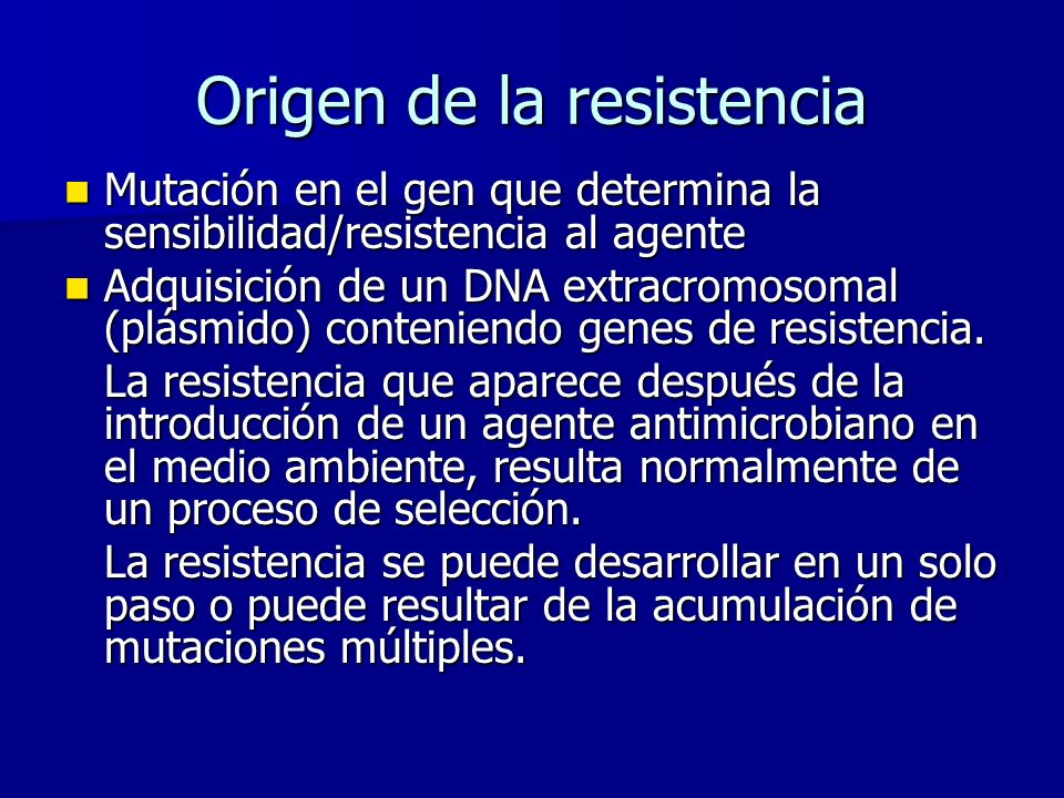 Origen de la resistencia Mutación en el gen que determina la sensibilidad/resistencia al agente Mutación en el gen que determina la sensibilidad/resistencia al agente Adquisición de un DNA extracromosomal (plásmido) conteniendo genes de resistencia.