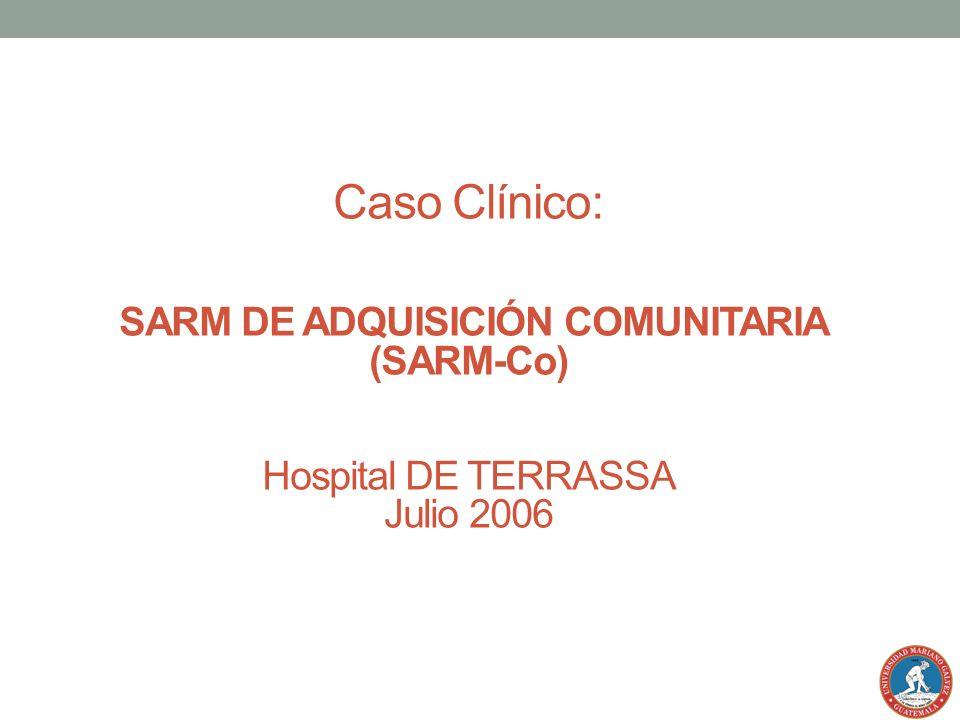 Caso Clínico: SARM DE ADQUISICIÓN COMUNITARIA (SARM-Co) Hospital DE TERRASSA Julio 2006