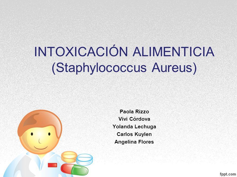 INTOXICACIÓN ALIMENTICIA (Staphylococcus Aureus) Paola Rizzo Vivi Córdova Yolanda Lechuga Carlos Kuylen Angelina Flores