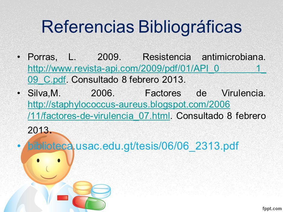 Referencias Bibliográficas Porras, L. 2009. Resistencia antimicrobiana. http://www.revista-api.com/2009/pdf/01/API_0 1_ 09_C.pdf. Consultado 8 febrero