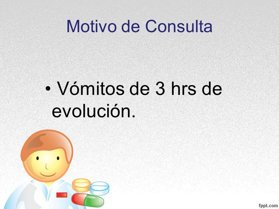 Motivo de Consulta Vómitos de 3 hrs de evolución.