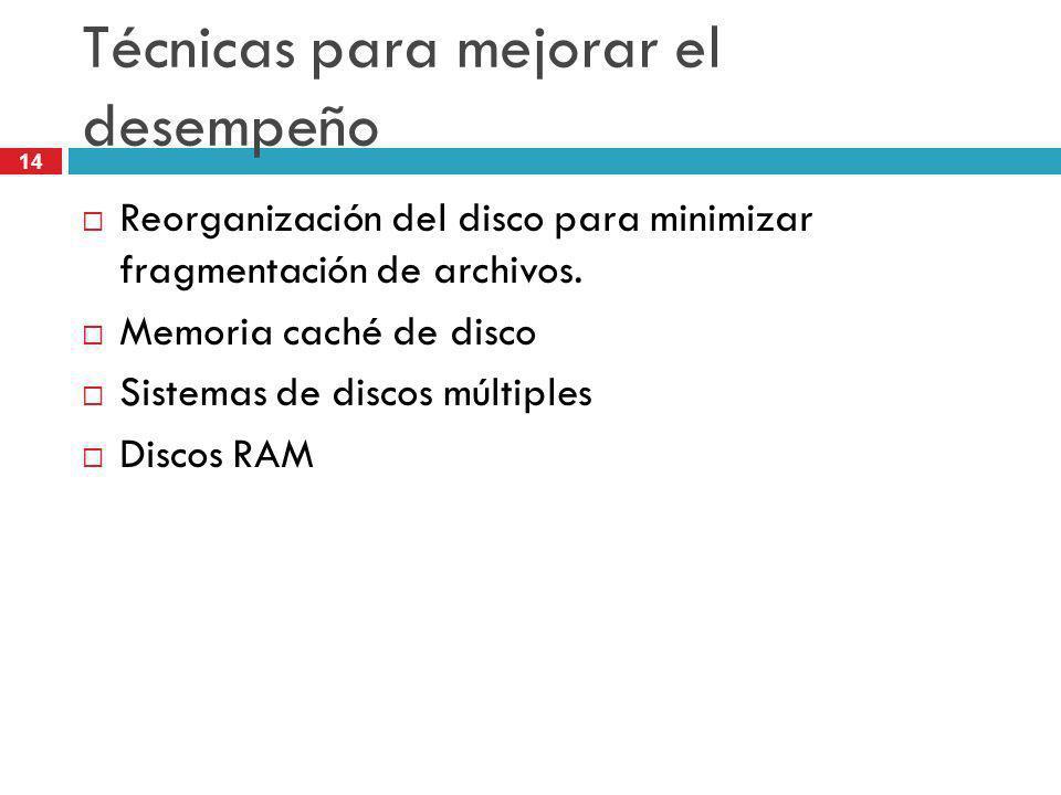 14 Técnicas para mejorar el desempeño Reorganización del disco para minimizar fragmentación de archivos. Memoria caché de disco Sistemas de discos múl