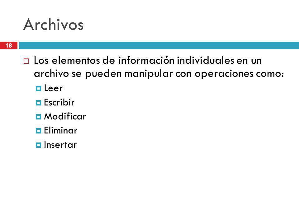 18 Archivos Los elementos de información individuales en un archivo se pueden manipular con operaciones como: Leer Escribir Modificar Eliminar Inserta