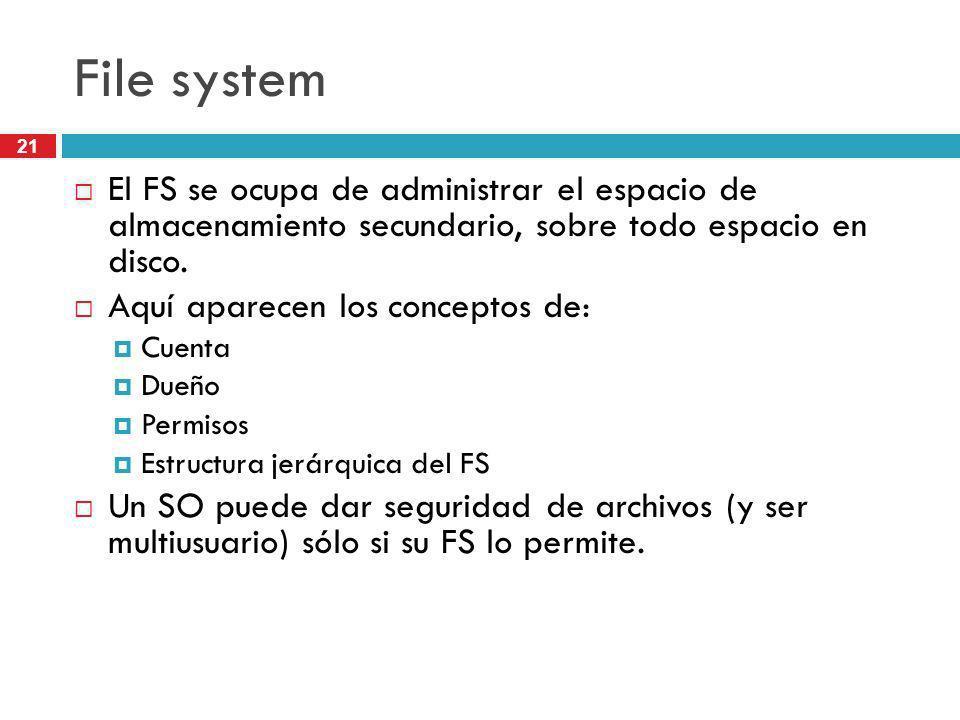 21 File system El FS se ocupa de administrar el espacio de almacenamiento secundario, sobre todo espacio en disco. Aquí aparecen los conceptos de: Cue