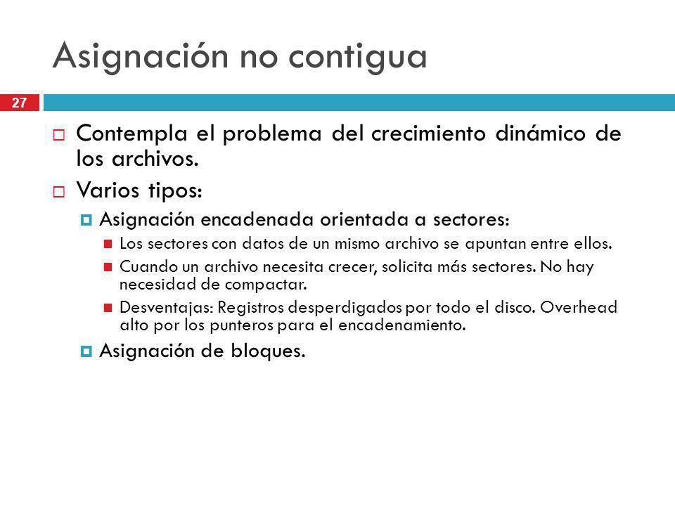 27 Asignación no contigua Contempla el problema del crecimiento dinámico de los archivos. Varios tipos: Asignación encadenada orientada a sectores: Lo