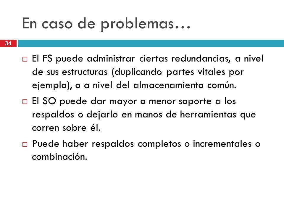 34 En caso de problemas… El FS puede administrar ciertas redundancias, a nivel de sus estructuras (duplicando partes vitales por ejemplo), o a nivel d