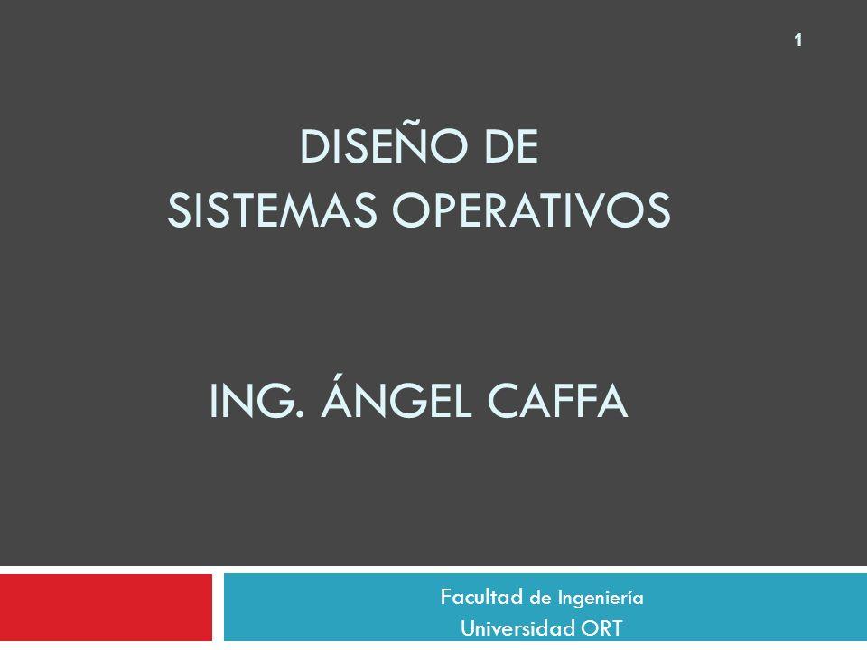 1 DISEÑO DE SISTEMAS OPERATIVOS ING. ÁNGEL CAFFA Facultad de Ingeniería Universidad ORT