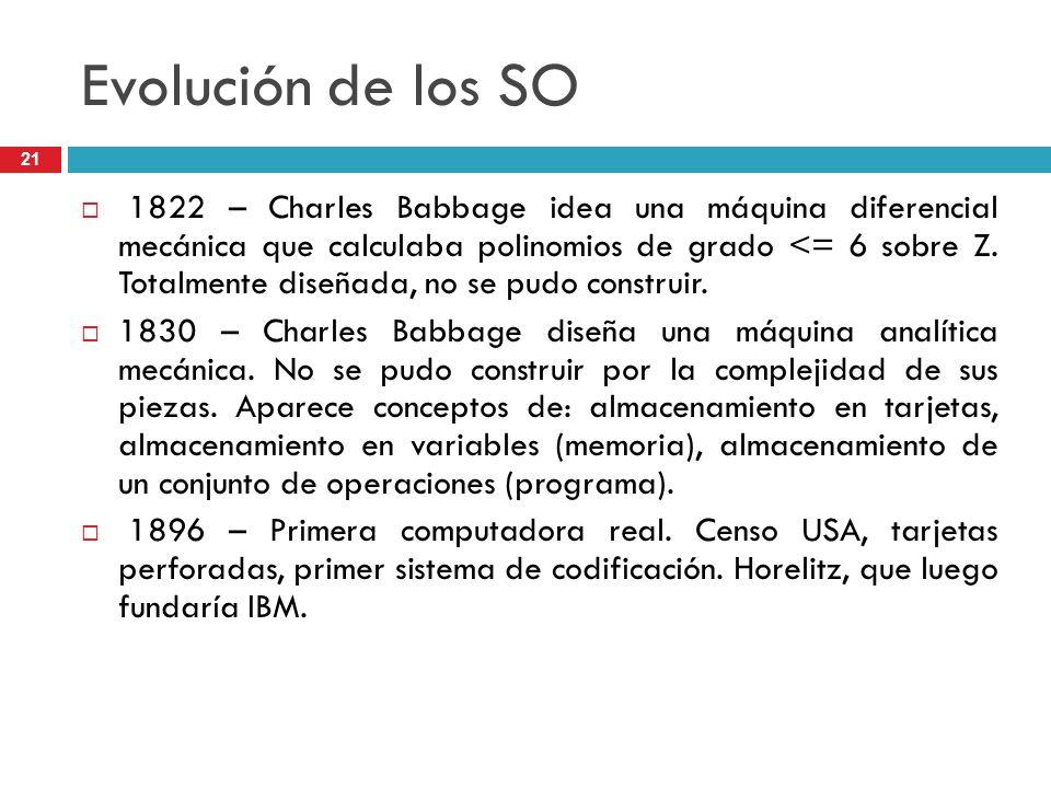Evolución de los SO 1822 – Charles Babbage idea una máquina diferencial mecánica que calculaba polinomios de grado <= 6 sobre Z. Totalmente diseñada,