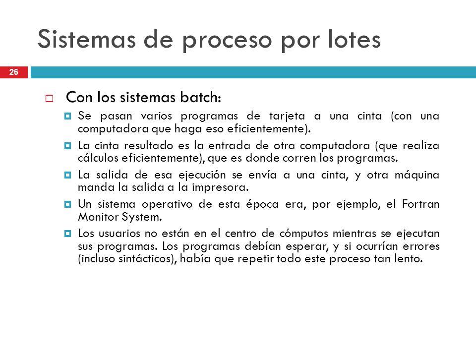 Sistemas de proceso por lotes Con los sistemas batch: Se pasan varios programas de tarjeta a una cinta (con una computadora que haga eso eficientement