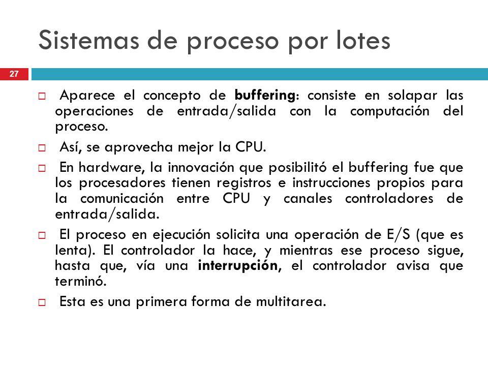 Sistemas de proceso por lotes Aparece el concepto de buffering: consiste en solapar las operaciones de entrada/salida con la computación del proceso.