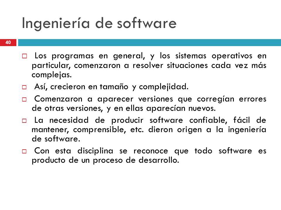 Ingeniería de software Los programas en general, y los sistemas operativos en particular, comenzaron a resolver situaciones cada vez más complejas. As