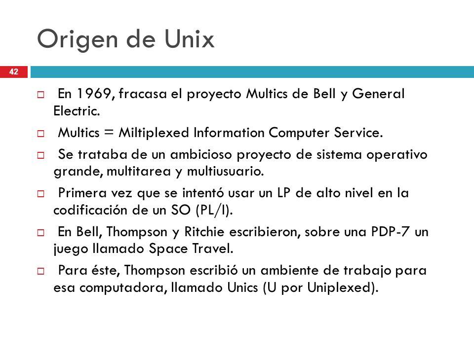 Origen de Unix En 1969, fracasa el proyecto Multics de Bell y General Electric. Multics = Miltiplexed Information Computer Service. Se trataba de un a