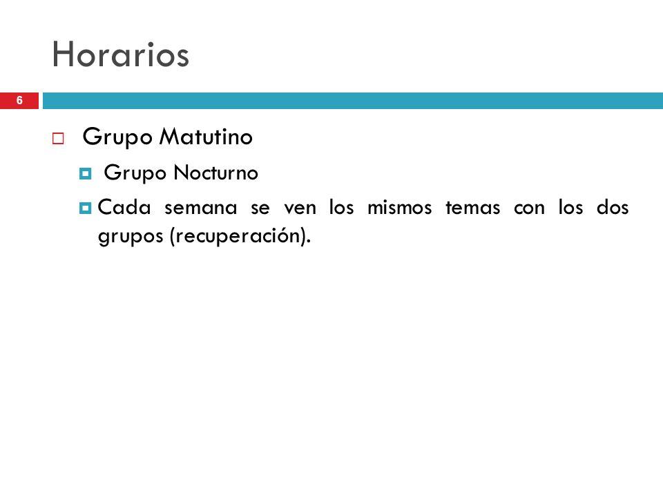 6 Horarios Grupo Matutino Grupo Nocturno Cada semana se ven los mismos temas con los dos grupos (recuperación).