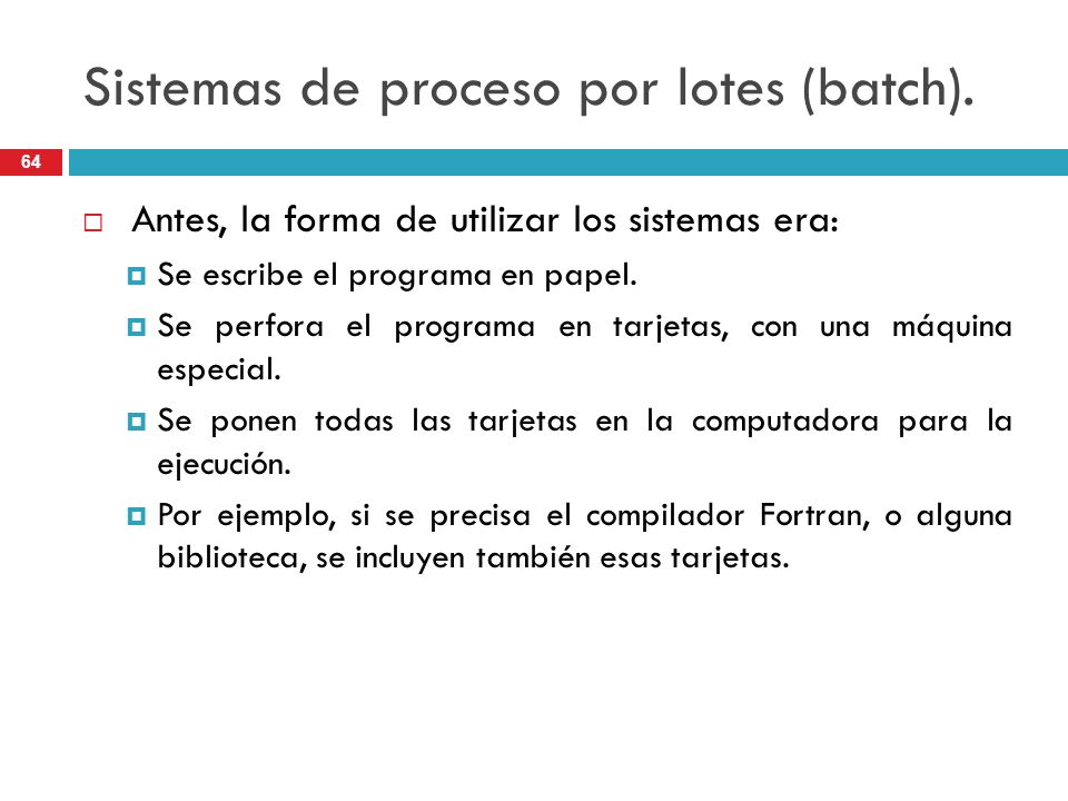Sistemas de proceso por lotes (batch). Antes, la forma de utilizar los sistemas era: Se escribe el programa en papel. Se perfora el programa en tarjet