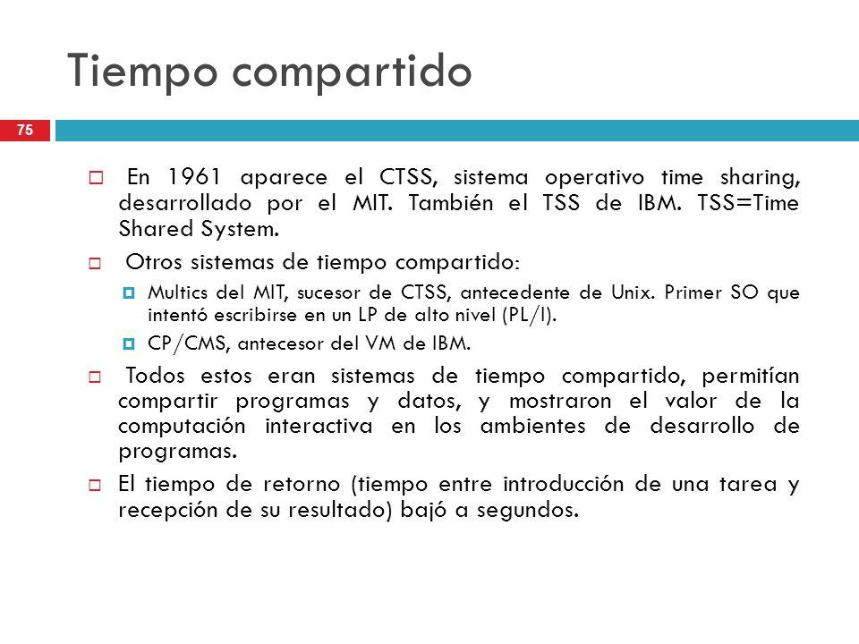 Tiempo compartido En 1961 aparece el CTSS, sistema operativo time sharing, desarrollado por el MIT. También el TSS de IBM. TSS=Time Shared System. Otr
