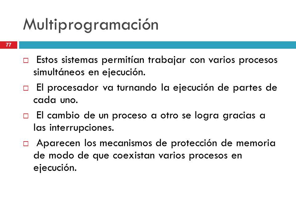 Multiprogramación Estos sistemas permitían trabajar con varios procesos simultáneos en ejecución. El procesador va turnando la ejecución de partes de