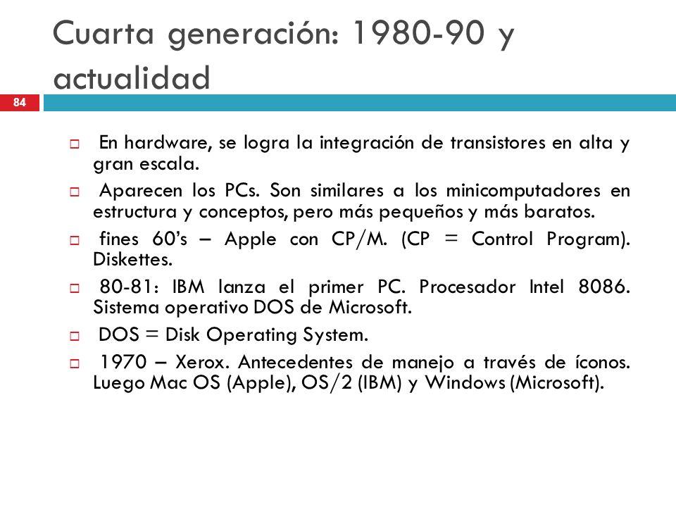 Cuarta generación: 1980-90 y actualidad En hardware, se logra la integración de transistores en alta y gran escala. Aparecen los PCs. Son similares a