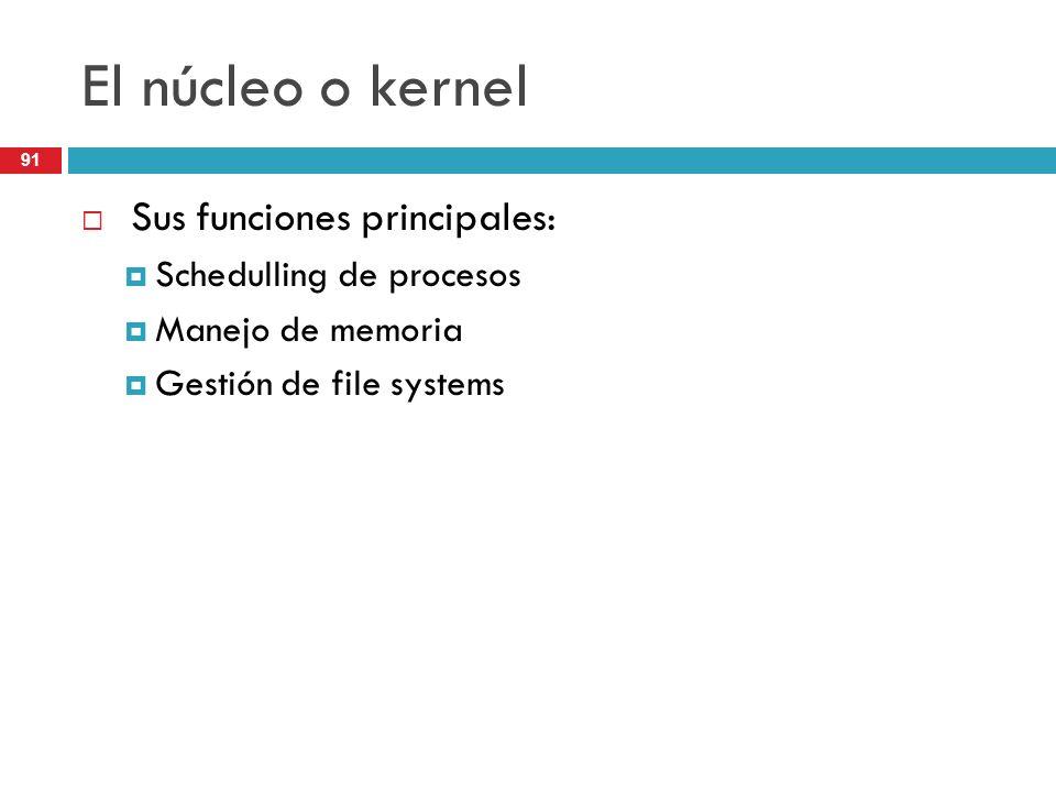 El núcleo o kernel Sus funciones principales: Schedulling de procesos Manejo de memoria Gestión de file systems 91