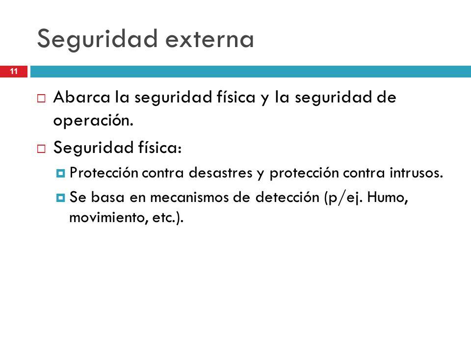 11 Seguridad externa Abarca la seguridad física y la seguridad de operación. Seguridad física: Protección contra desastres y protección contra intruso