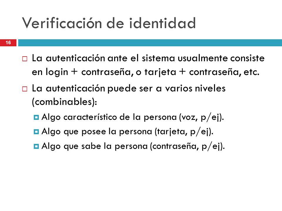 16 Verificación de identidad La autenticación ante el sistema usualmente consiste en login + contraseña, o tarjeta + contraseña, etc. La autenticación