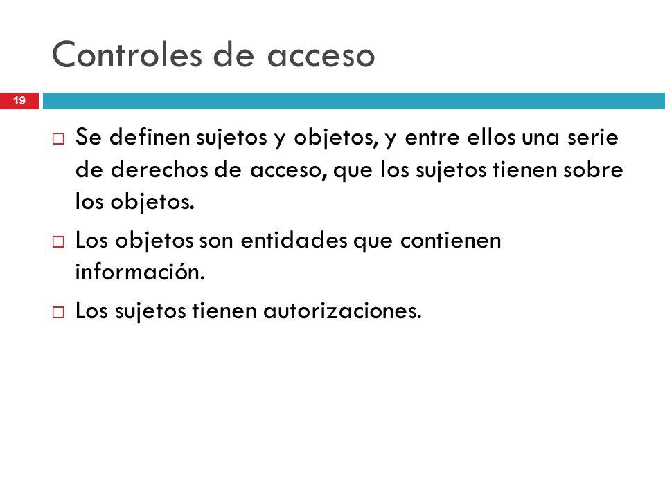 19 Controles de acceso Se definen sujetos y objetos, y entre ellos una serie de derechos de acceso, que los sujetos tienen sobre los objetos. Los obje