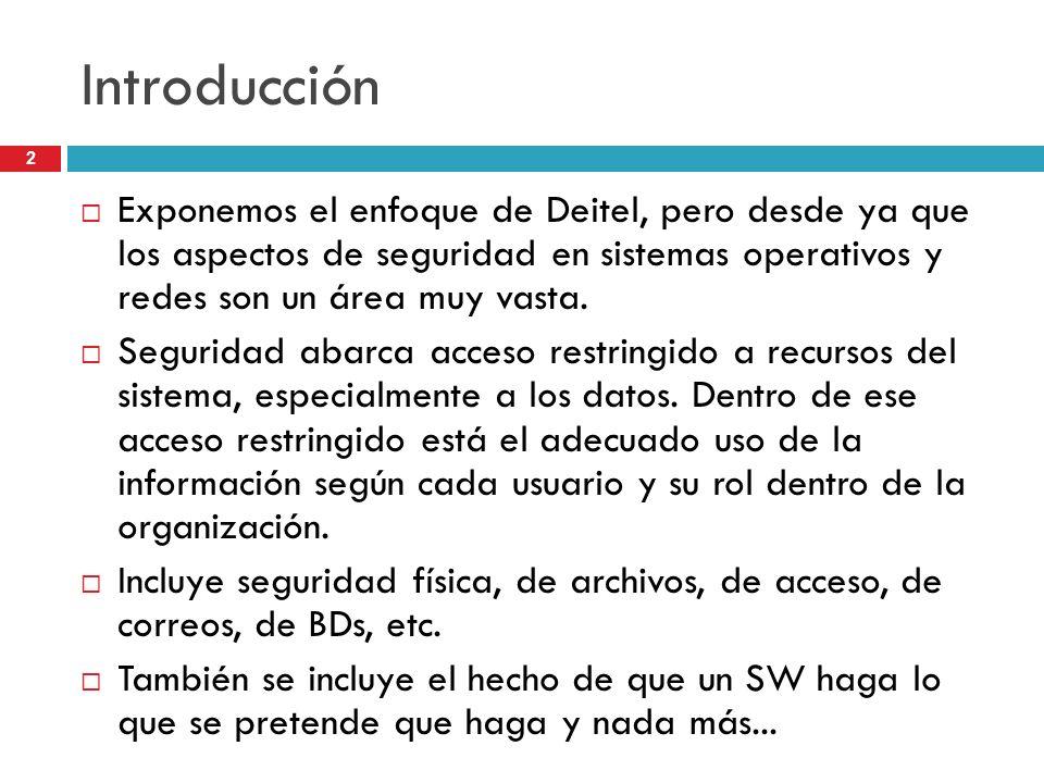 2 Introducción Exponemos el enfoque de Deitel, pero desde ya que los aspectos de seguridad en sistemas operativos y redes son un área muy vasta. Segur