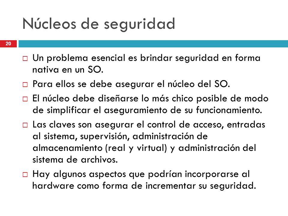 20 Núcleos de seguridad Un problema esencial es brindar seguridad en forma nativa en un SO. Para ellos se debe asegurar el núcleo del SO. El núcleo de