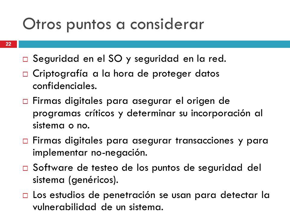 22 Otros puntos a considerar Seguridad en el SO y seguridad en la red. Criptografía a la hora de proteger datos confidenciales. Firmas digitales para