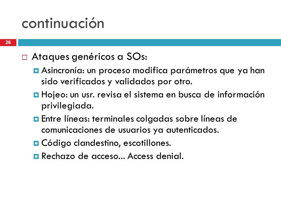 26 continuación Ataques genéricos a SOs: Asincronía: un proceso modifica parámetros que ya han sido verificados y validados por otro. Hojeo: un usr. r