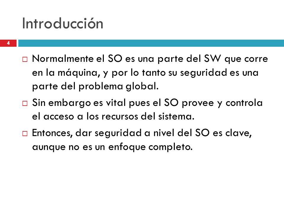 4 Introducción Normalmente el SO es una parte del SW que corre en la máquina, y por lo tanto su seguridad es una parte del problema global. Sin embarg