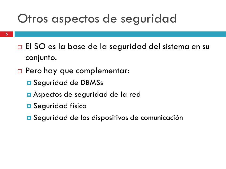 5 Otros aspectos de seguridad El SO es la base de la seguridad del sistema en su conjunto. Pero hay que complementar: Seguridad de DBMSs Aspectos de s