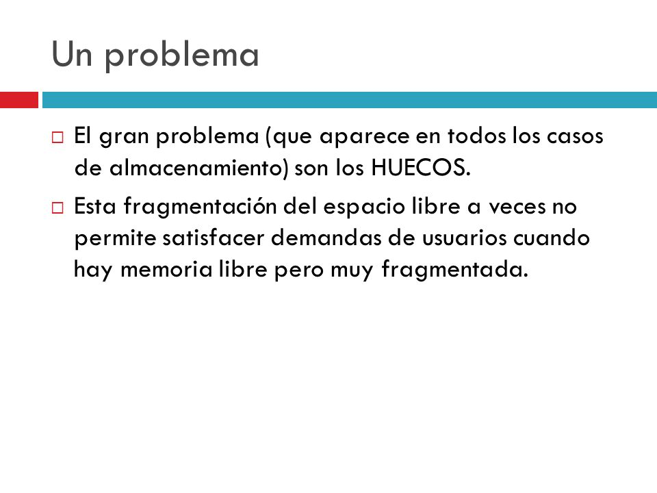Un problema El gran problema (que aparece en todos los casos de almacenamiento) son los HUECOS. Esta fragmentación del espacio libre a veces no permit