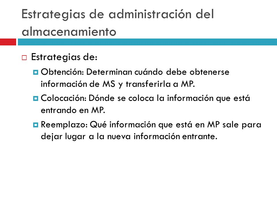 Estrategias de administración del almacenamiento Estrategias de: Obtención: Determinan cuándo debe obtenerse información de MS y transferirla a MP. Co