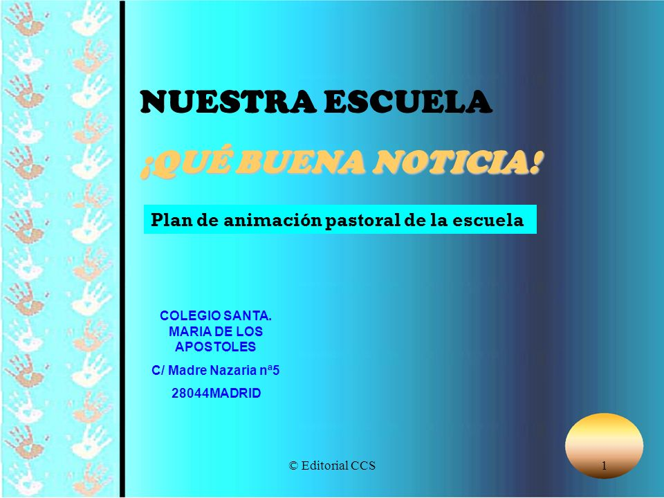 © Editorial CCS1 NUESTRA ESCUELA ¡QUÉ BUENA NOTICIA! COLEGIO SANTA. MARIA DE LOS APOSTOLES C/ Madre Nazaria nª5 28044MADRID Plan de animación pastoral