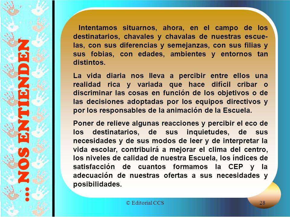 © Editorial CCS28... NOS ENTIENDEN Intentamos situarnos, ahora, en el campo de los destinatarios, chavales y chavalas de nuestras escue- las, con sus